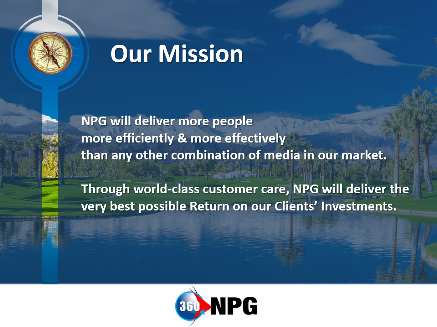 NPG will deliver more people more efficiently & more effectively than any other combination of media in our market. Through world-class customer care, NPG will deliver the very best possible Return on our Clients' Investments.